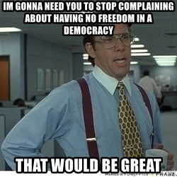 That would be great - Im gonna need you to stop complaining about having no freedom in a democracy that would be great