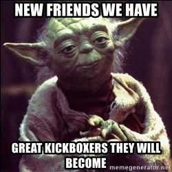 Advice Yoda - New friends we have Great kickboXers they will become