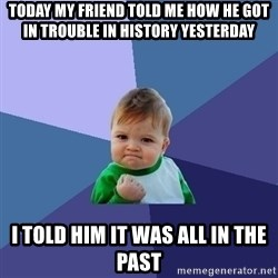 Success Kid - Today my friend told me how he got in trouble in history yesterday I told him it was all in the past