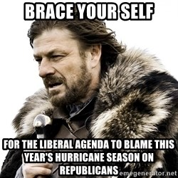 Brace yourself - Brace your self For the liberal agenda to blame this year's hurricane season on republicans