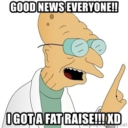 Good News Everyone - Good news everyone!! I got a fat raise!!! Xd