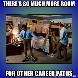 There's so much more room - there's so much more room for other career paths