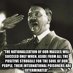 "Adolf Hitler - ""the nationalization of our masses will succeed only when, aside from all the positive struggle for the soul of our people, their international poisoners are exterminated"""