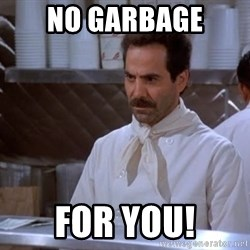 soup nazi - NO GARBAGE FOR YOU!