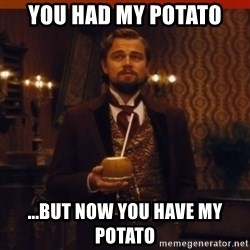 you had my curiosity dicaprio - You had my potato ...but now you have my potato