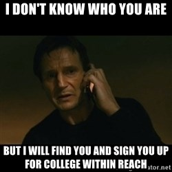 liam neeson taken - I don't know who you are but I will find you and sign you up for College Within Reach