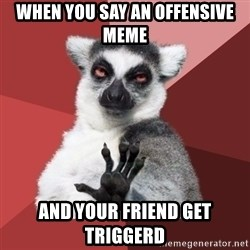 Chill Out Lemur - When you say an offensive meme And your friend get triggerd