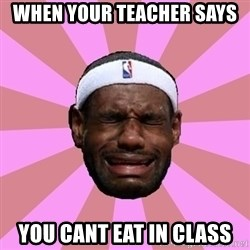 LeBron James - when your teacher says you cant eat in class