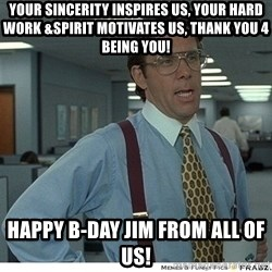 That would be great - YOUR SINCERITY INSPIRES US, YOUR HARD WORK &SPIRIT MOTIVATES US, THANK YOU 4 BEING YOU! HAPPY B-DAY JIM FROM ALL OF US!