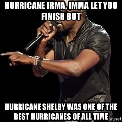 Kanye West - Hurricane Irma, Imma let you finish but Hurricane Shelby was one of the best hurricanes of all time