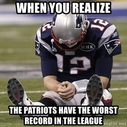 Sad Tom Brady - When you realize The Patriots have the worst record in the league