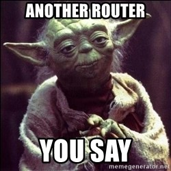 Advice Yoda - Another Router You say