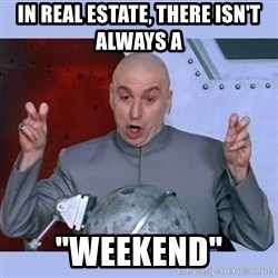"""Dr Evil meme - In real Estate, there isn't always a  """"weekend"""""""