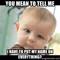 Skeptical Baby Whaa? - you mean to tell me I have to put my name on everything?