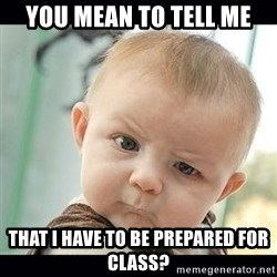 Skeptical Baby Whaa? - you mean to tell me that i have to be prepared for class?