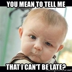Skeptical Baby Whaa? - you mean to tell me that i can't be late?