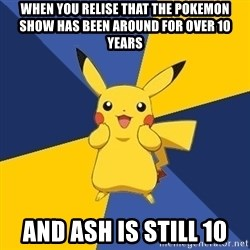 Pokemon Logic  - WHen you relise that the pokemon show has been around for over 10 years And ash is still 10