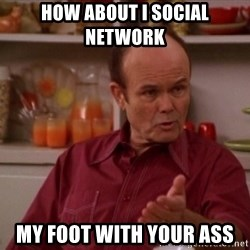 Red Forman - how about I social network  my foot with your ass