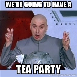 Dr Evil meme - We're going to have a Tea party