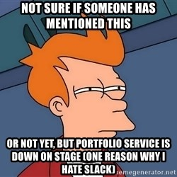 Futurama Fry - not sure if someone has mentioned this or not yet, but portfolio service is down on stage (one reason why i hate slack)