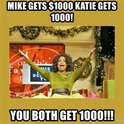 Oprah You get a - Mike gets $1000 katie gets 1000! You Both get 1000!!!