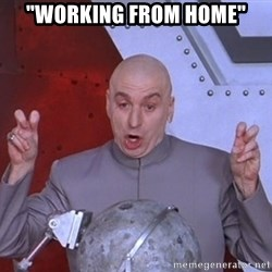 """Dr. Evil Air Quotes - """"Working FROM HOME"""""""