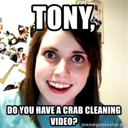 obsessed girlfriend - Tony,  do you have a Crab cleaning video?