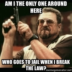 am i the only one around here - Am i the only one around here who goes to jail when I break the law?