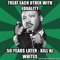 Martin Luther King jr.  - treat each other with equality 50 years later - kill al whites