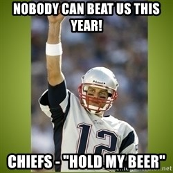 "tom brady - Nobody can beat us this year! Chiefs - ""Hold my beer"""