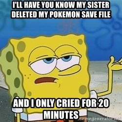 I'll have you know Spongebob - I'll have you know my sister deleted my pokemon save file and i only cried for 20 minutes