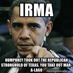 Pissed off Obama - IRMA Humphrey took out the Republican STRONGHOLd of Texas. You take out mar-a-lago
