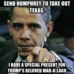 Pissed off Obama - Send Humphrey to take out Texas.  I have a special present for Trump's beloved Mar-a-Lago
