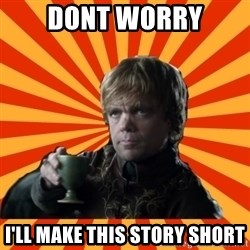 Tyrion Lannister - Dont worry i'll make this story short
