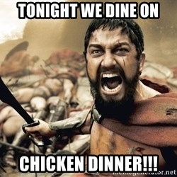 Spartan300 - Tonight we dine on Chicken dinner!!!