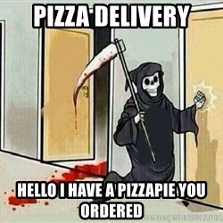 grim reaper knocking door - pizza delivery hello i have a pizzapie you ordered