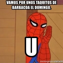 Psst spiderman - Vamos por unos Taquitos de barbacoa el Domingo.  U