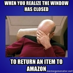 Picard facepalm  - When you realize the window has closed to return an item to amazon