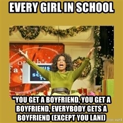 """Oprah You get a - EveRy girl in school """"You get a boyfriend, you get a boyfriend, everybody gets a boyfriend (exCept you lani)"""