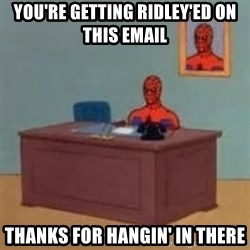 and im just sitting here masterbating - You're getting ridley'ed on this email thanks for hangin' in there