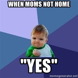 "Success Kid - when moms not home ""yes"""