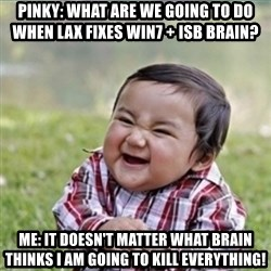 evil plan kid - Pinky: what are we going to do when lax fixes win7 + ISB brain? me: it doesn't matter what brain thinks i am going to kill everything!