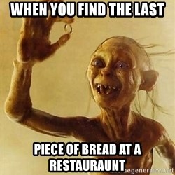 Gollum with ring - WHen you find the last Piece of bread at a restauraunt