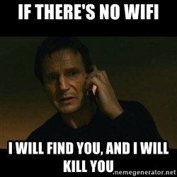 liam neeson taken - If there's no wifi i will find you, and i will kill you