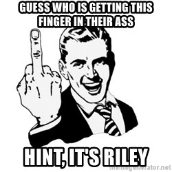 middle finger - Guess Who is getting this finger in their ass Hint, it's riley