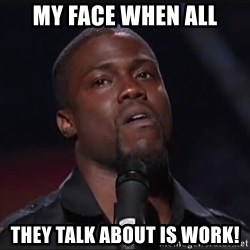 Kevin Hart Face - My face when all They talk about is work!