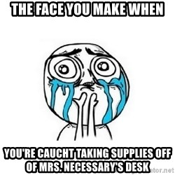 Crying face - the face you make when you're caucht taking supplies off of Mrs. necessary's desk