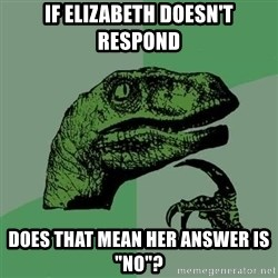 """Raptor - If elizabeth doesn't respond Does that mean her answer is """"no""""?"""