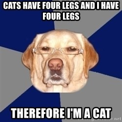 Racist Dog - Cats have four legs and i have four legs  therefore I'm A cat