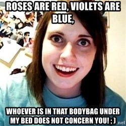 Overly Obsessed Girlfriend - Roses are red, Violets are blue, whoever is in that bodybag under my bed does not concern you! ; )